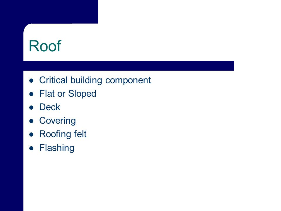 Roof Critical building component Flat or Sloped Deck Covering Roofing felt Flashing