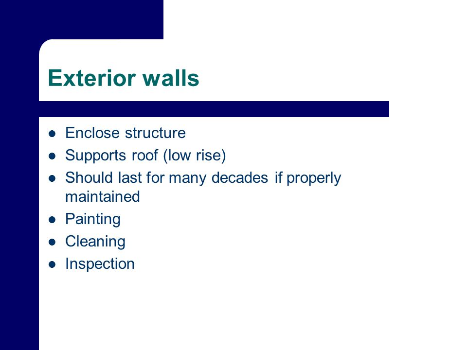 Exterior walls Enclose structure Supports roof (low rise) Should last for many decades if properly maintained Painting Cleaning Inspection