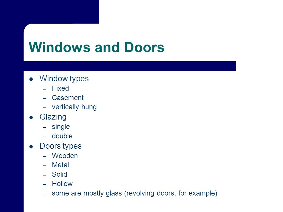 Windows and Doors Window types – Fixed – Casement – vertically hung Glazing – single – double Doors types – Wooden – Metal – Solid – Hollow – some are mostly glass (revolving doors, for example)