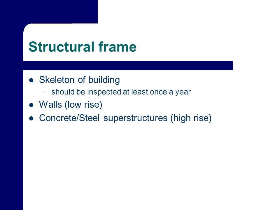 Structural frame Skeleton of building – should be inspected at least once a year Walls (low rise) Concrete/Steel superstructures (high rise)