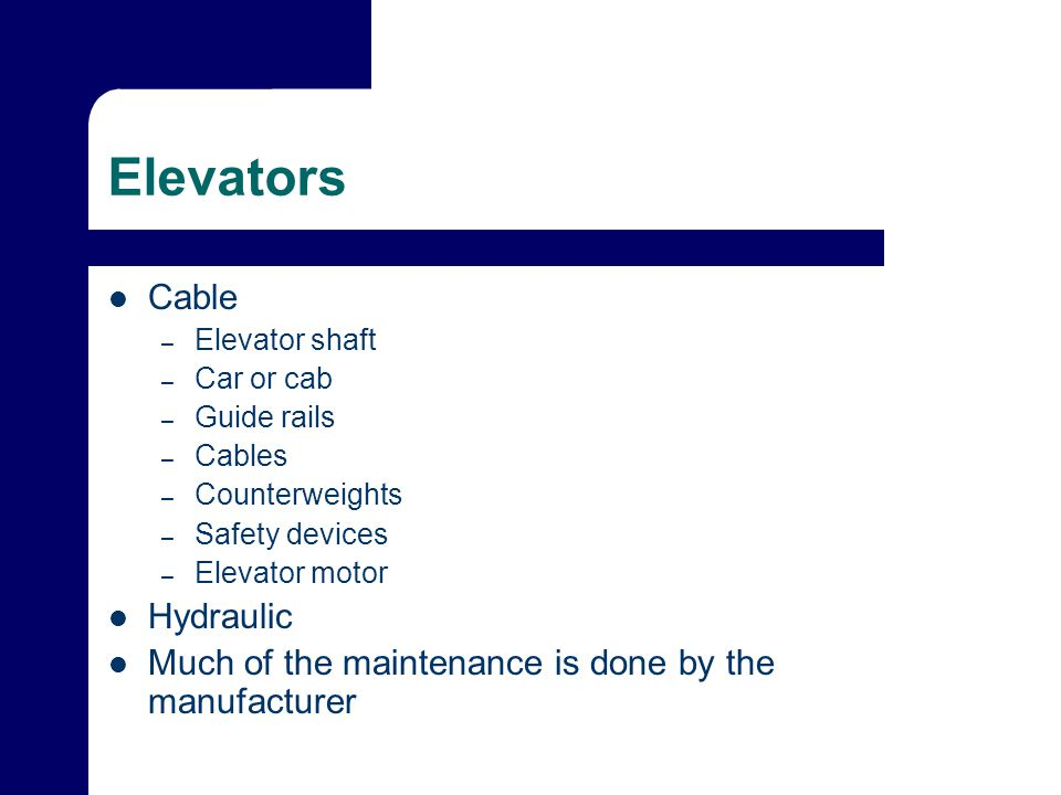 Elevators Cable – Elevator shaft – Car or cab – Guide rails – Cables – Counterweights – Safety devices – Elevator motor Hydraulic Much of the maintenance is done by the manufacturer