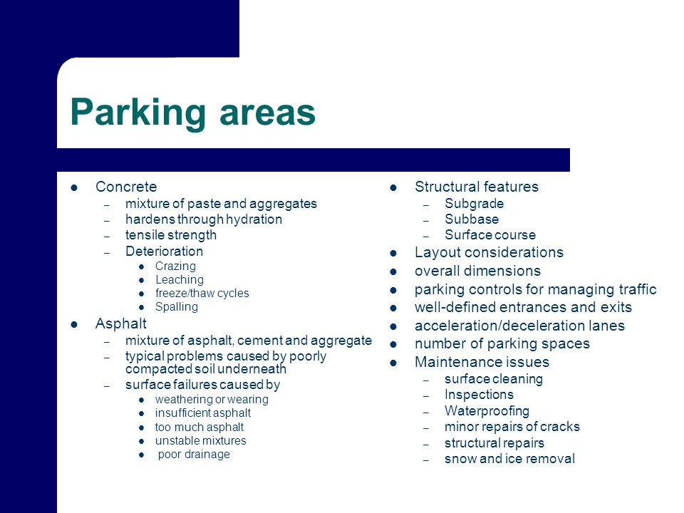 Parking areas Concrete – mixture of paste and aggregates – hardens through hydration – tensile strength – Deterioration Crazing Leaching freeze/thaw cycles Spalling Asphalt – mixture of asphalt, cement and aggregate – typical problems caused by poorly compacted soil underneath – surface failures caused by weathering or wearing insufficient asphalt too much asphalt unstable mixtures poor drainage Structural features – Subgrade – Subbase – Surface course Layout considerations overall dimensions parking controls for managing traffic well-defined entrances and exits acceleration/deceleration lanes number of parking spaces Maintenance issues – surface cleaning – Inspections – Waterproofing – minor repairs of cracks – structural repairs – snow and ice removal