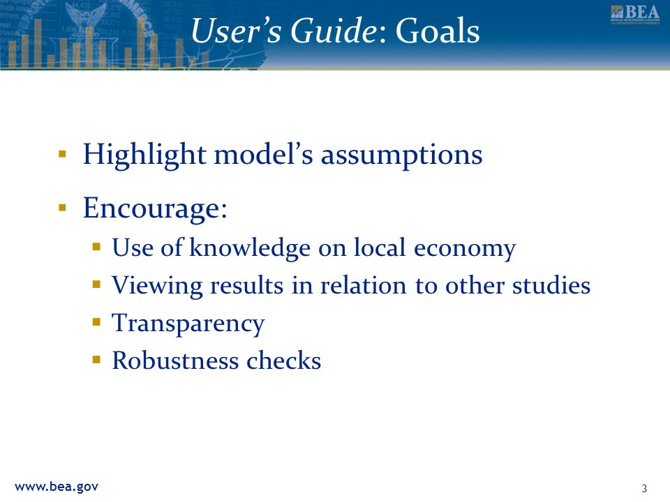 www.bea.gov User's Guide: Goals ▪ Highlight model's assumptions ▪ Encourage:  Use of knowledge on local economy  Viewing results in relation to other studies  Transparency  Robustness checks 3