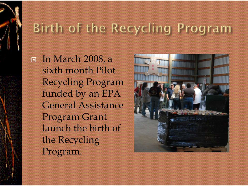  In March 2008, a sixth month Pilot Recycling Program funded by an EPA General Assistance Program Grant launch the birth of the Recycling Program.