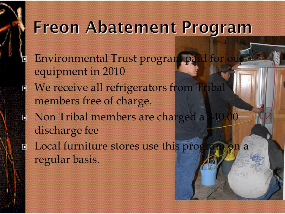  Environmental Trust program paid for our equipment in 2010  We receive all refrigerators from Tribal members free of charge.
