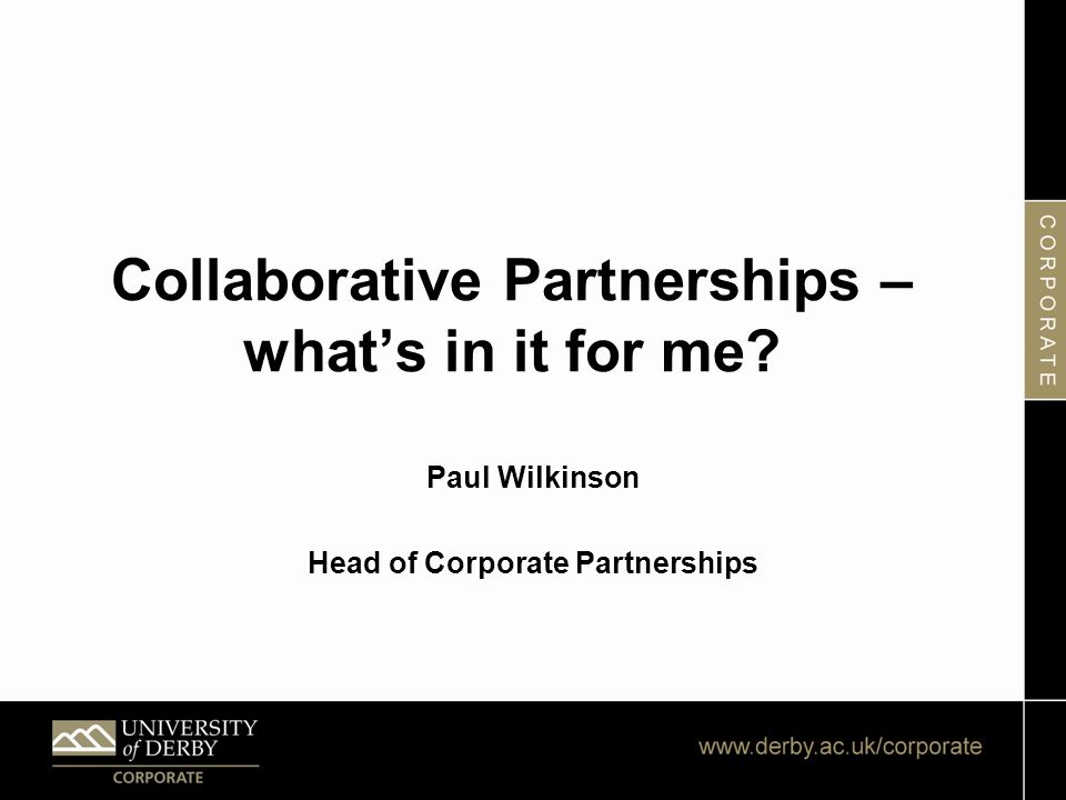 Collaborative Partnerships – what's in it for me? Paul Wilkinson Head of Corporate Partnerships