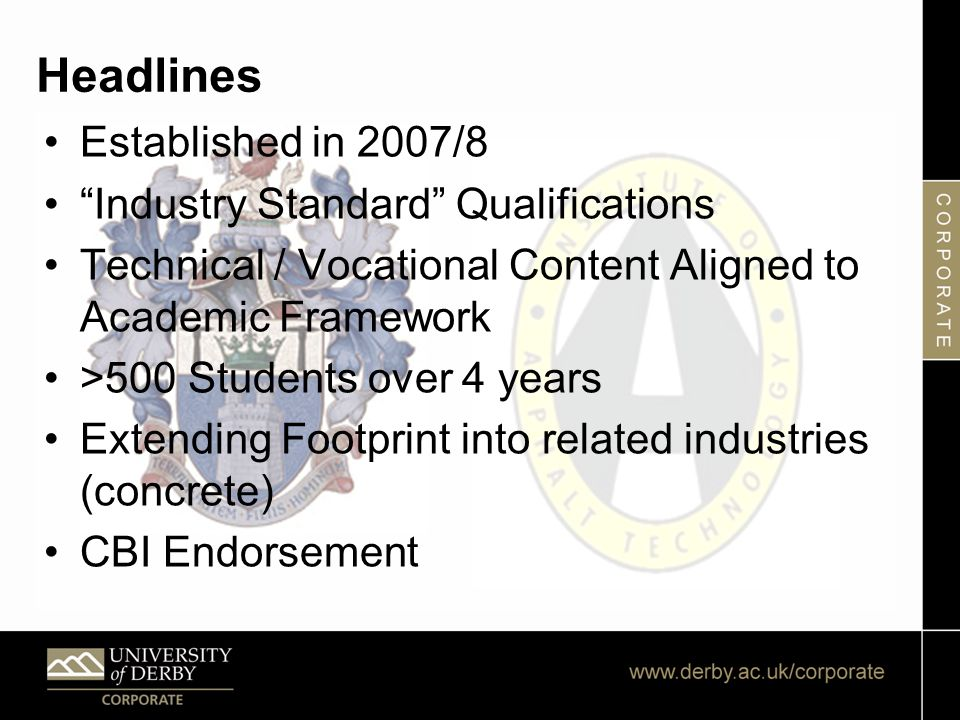 Headlines Established in 2007/8 Industry Standard Qualifications Technical / Vocational Content Aligned to Academic Framework >500 Students over 4 years Extending Footprint into related industries (concrete) CBI Endorsement