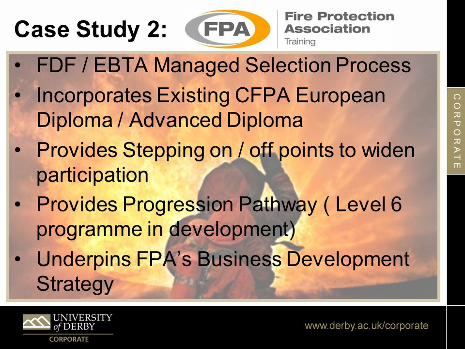 Case Study 2: FDF / EBTA Managed Selection Process Incorporates Existing CFPA European Diploma / Advanced Diploma Provides Stepping on / off points to widen participation Provides Progression Pathway ( Level 6 programme in development) Underpins FPA's Business Development Strategy