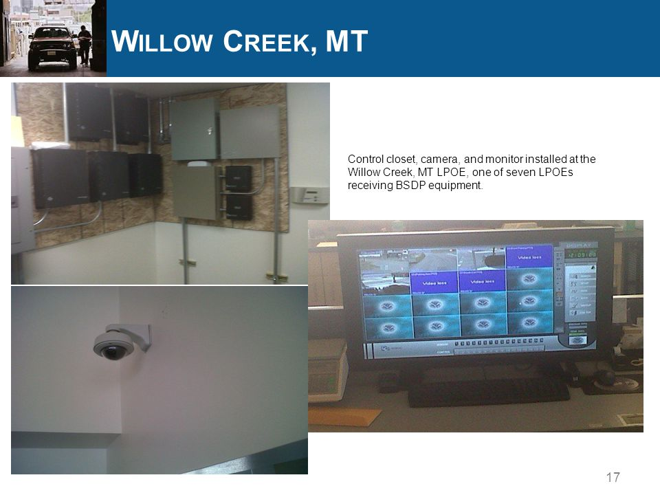 17 W ILLOW C REEK, MT Control closet, camera, and monitor installed at the Willow Creek, MT LPOE, one of seven LPOEs receiving BSDP equipment.
