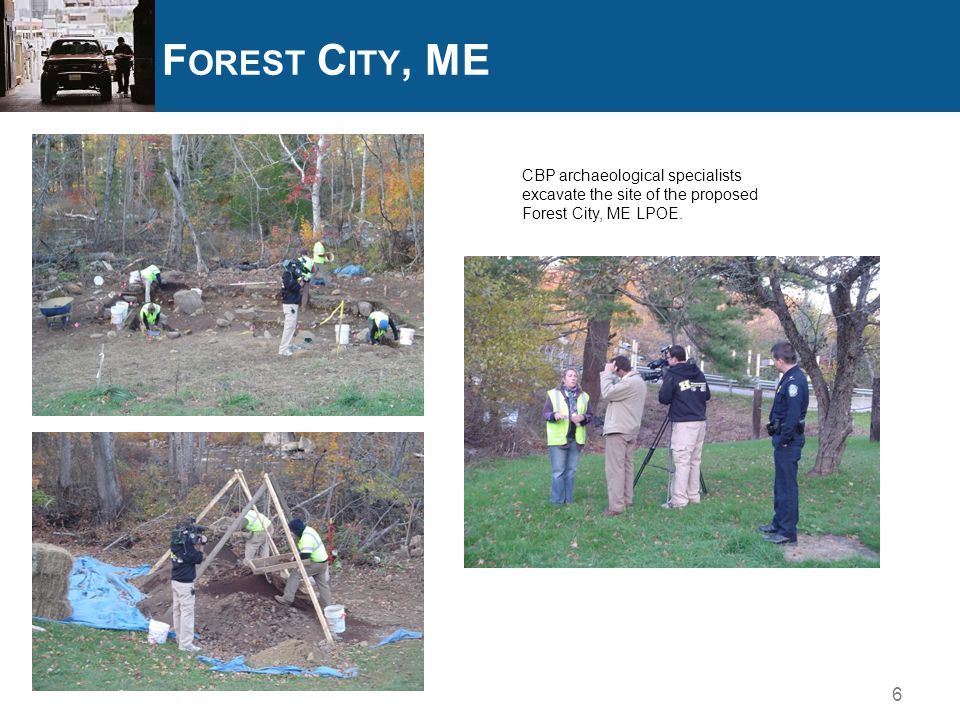 F OREST C ITY, ME 6 CBP archaeological specialists excavate the site of the proposed Forest City, ME LPOE.