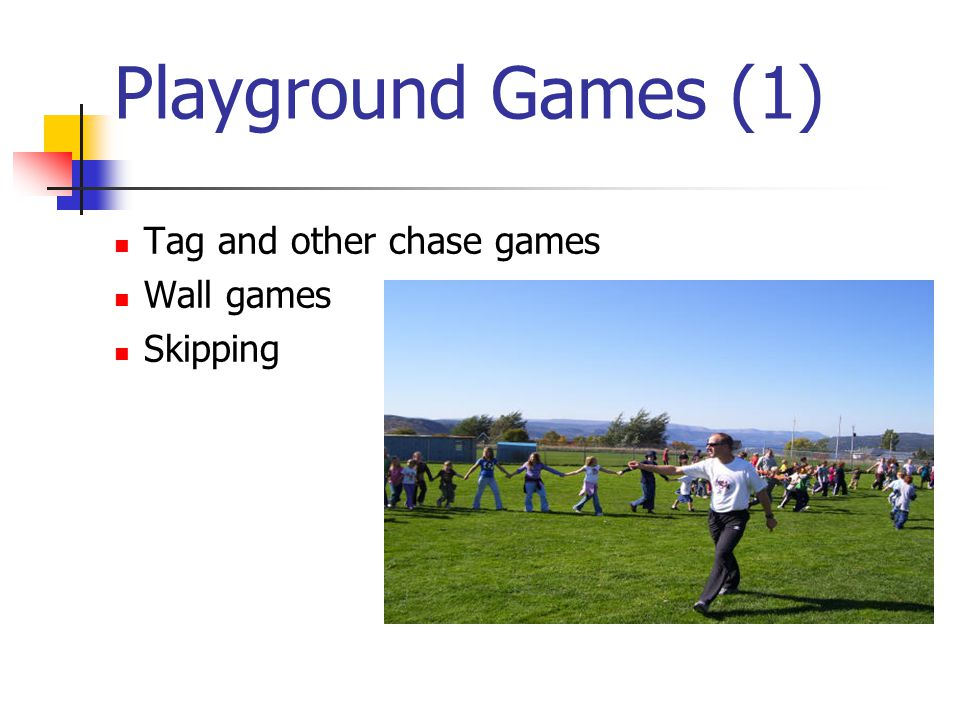 Playground Games (1) Tag and other chase games Wall games Skipping