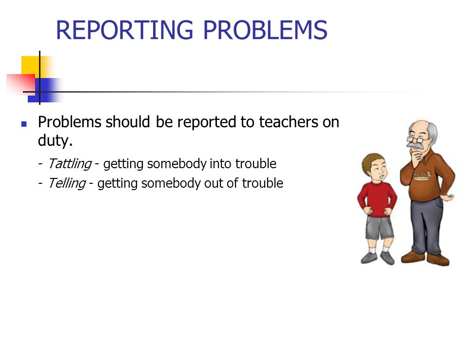 REPORTING PROBLEMS Problems should be reported to teachers on duty.