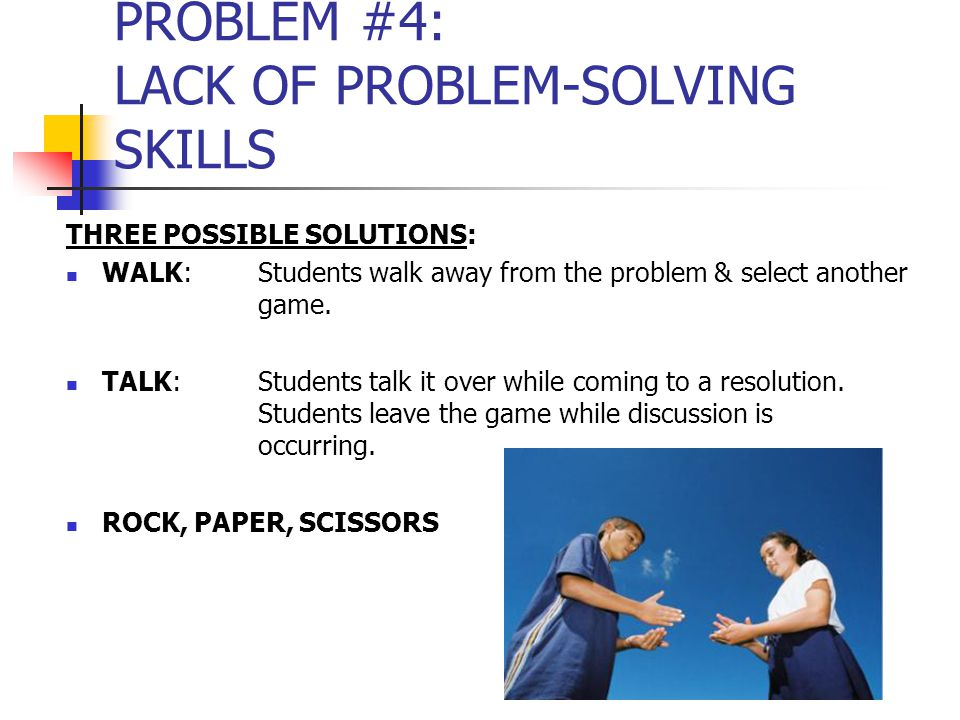 PROBLEM #4: LACK OF PROBLEM-SOLVING SKILLS THREE POSSIBLE SOLUTIONS: WALK:Students walk away from the problem & select another game.