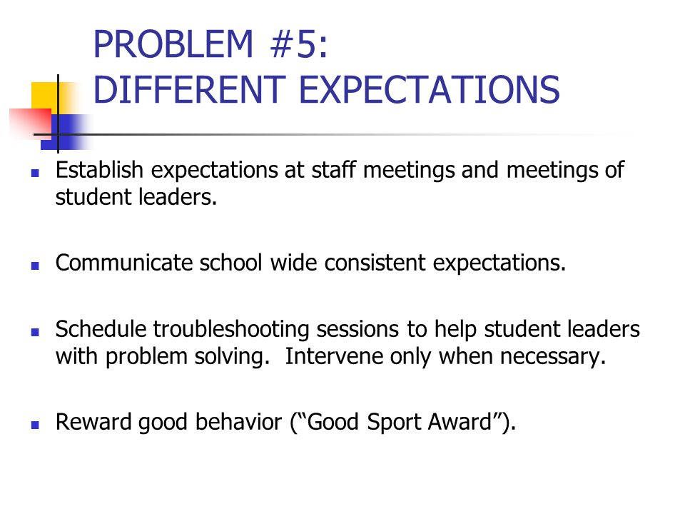 PROBLEM #5: DIFFERENT EXPECTATIONS Establish expectations at staff meetings and meetings of student leaders.