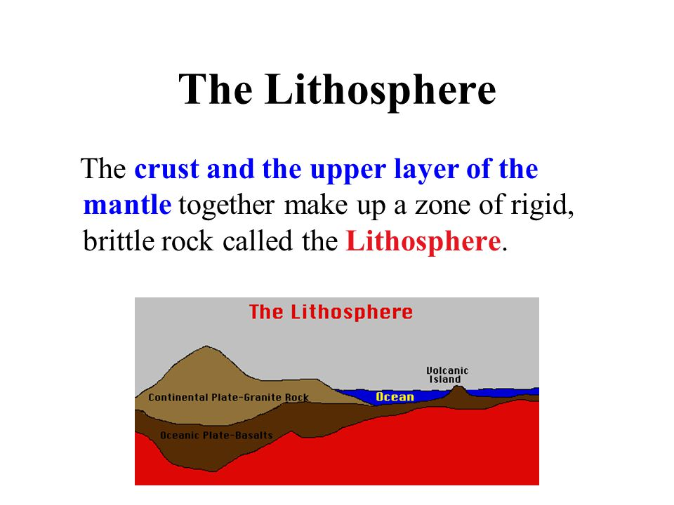 The Lithosphere The crust and the upper layer of the mantle together make up a zone of rigid, brittle rock called the Lithosphere.