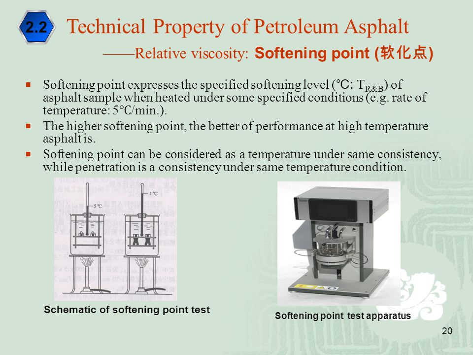 20  Softening point expresses the specified softening level ( ℃ : T R&B ) of asphalt sample when heated under some specified conditions (e.g. rate of