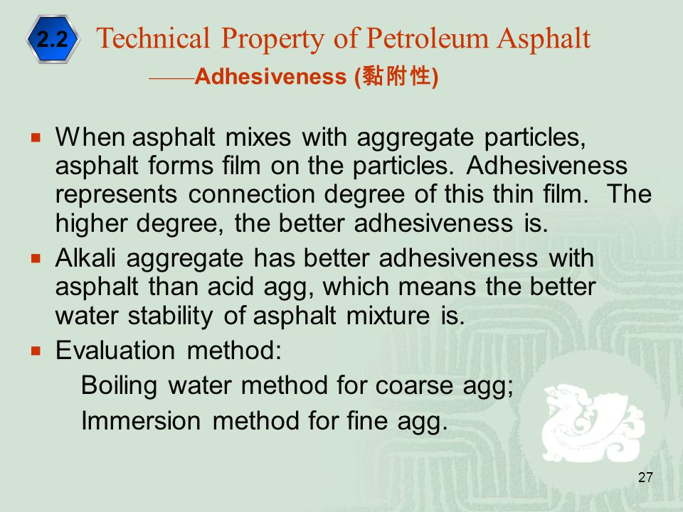 27  When asphalt mixes with aggregate particles, asphalt forms film on the particles. Adhesiveness represents connection degree of this thin film. Th