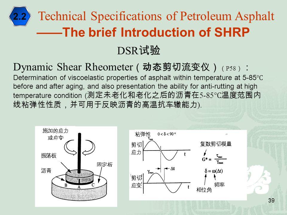 39 ——The brief Introduction of SHRP DSR 试验 Dynamic Shear Rheometer (动态剪切流变仪) ( P58 ) : Determination of viscoelastic properties of asphalt within temp