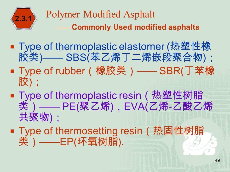 49  Type of thermoplastic elastomer ( 热塑性橡 胶类 )—— SBS( 苯乙烯丁二烯嵌段聚合物 ) ;  Type of rubber (橡胶类) —— SBR( 丁苯橡 胶 ) ;  Type of thermoplastic resin (热塑性树脂