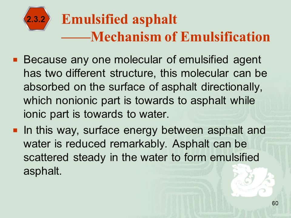 60  Because any one molecular of emulsified agent has two different structure, this molecular can be absorbed on the surface of asphalt directionally