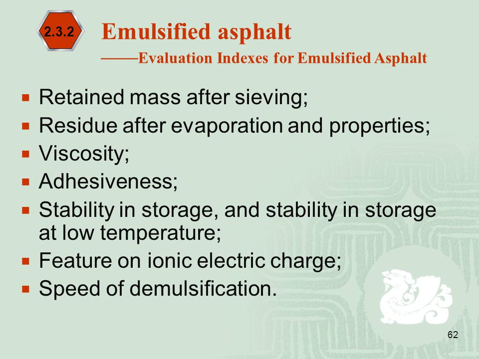 62  Retained mass after sieving;  Residue after evaporation and properties;  Viscosity;  Adhesiveness;  Stability in storage, and stability in st