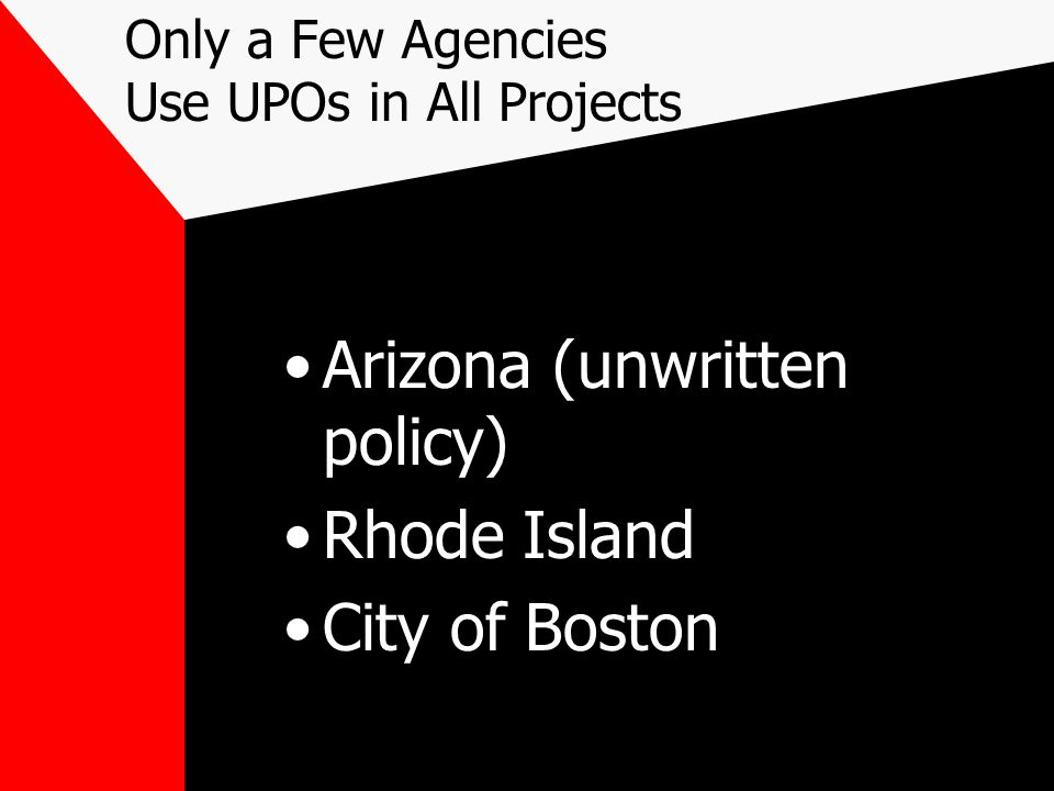 Only a Few Agencies Use UPOs in All Projects Arizona (unwritten policy) Rhode Island City of Boston