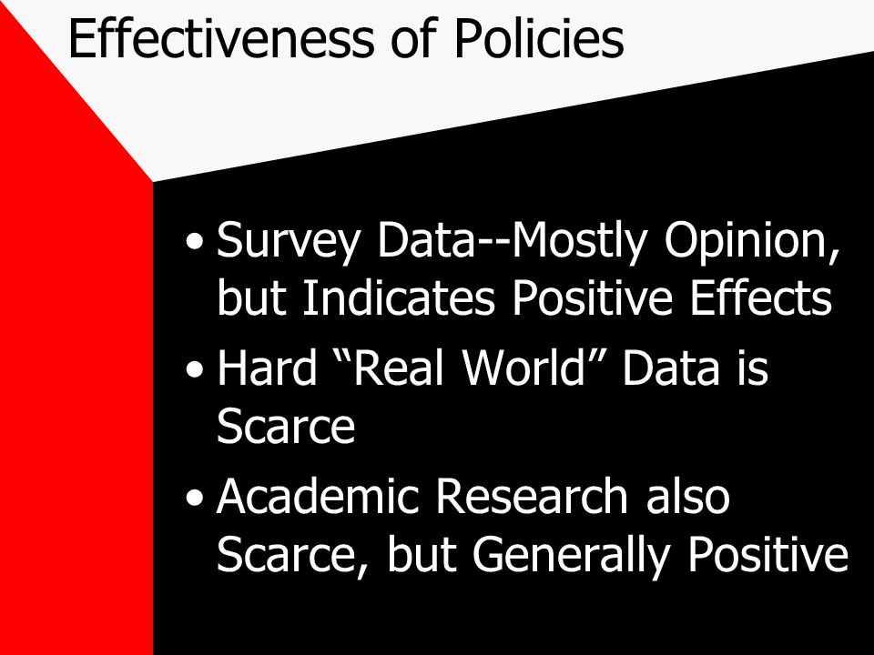 Effectiveness of Policies Survey Data--Mostly Opinion, but Indicates Positive Effects Hard Real World Data is Scarce Academic Research also Scarce, but Generally Positive