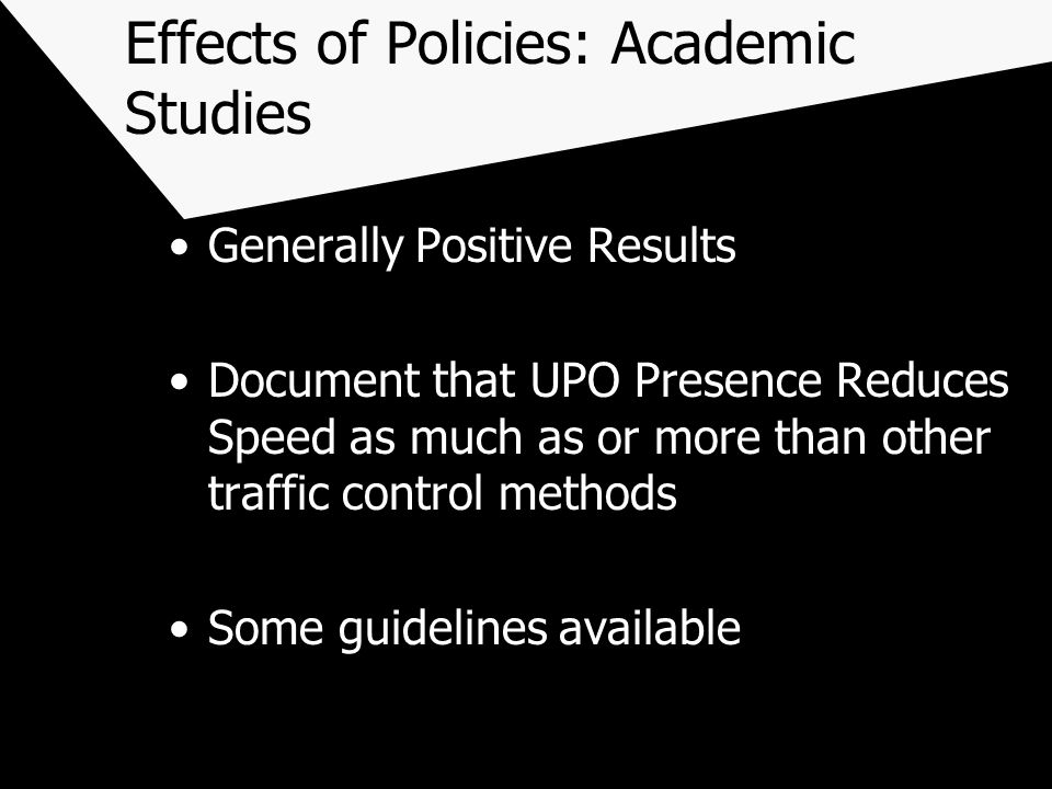 Effects of Policies: Academic Studies Generally Positive Results Document that UPO Presence Reduces Speed as much as or more than other traffic control methods Some guidelines available