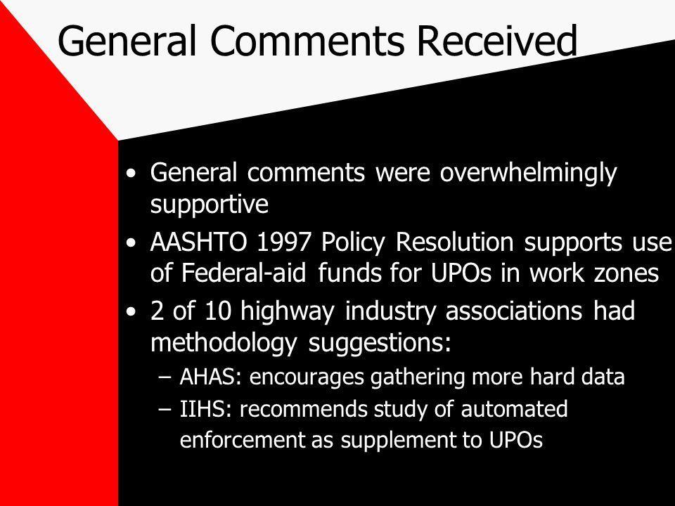 General Comments Received General comments were overwhelmingly supportive AASHTO 1997 Policy Resolution supports use of Federal-aid funds for UPOs in work zones 2 of 10 highway industry associations had methodology suggestions: –AHAS: encourages gathering more hard data –IIHS: recommends study of automated enforcement as supplement to UPOs