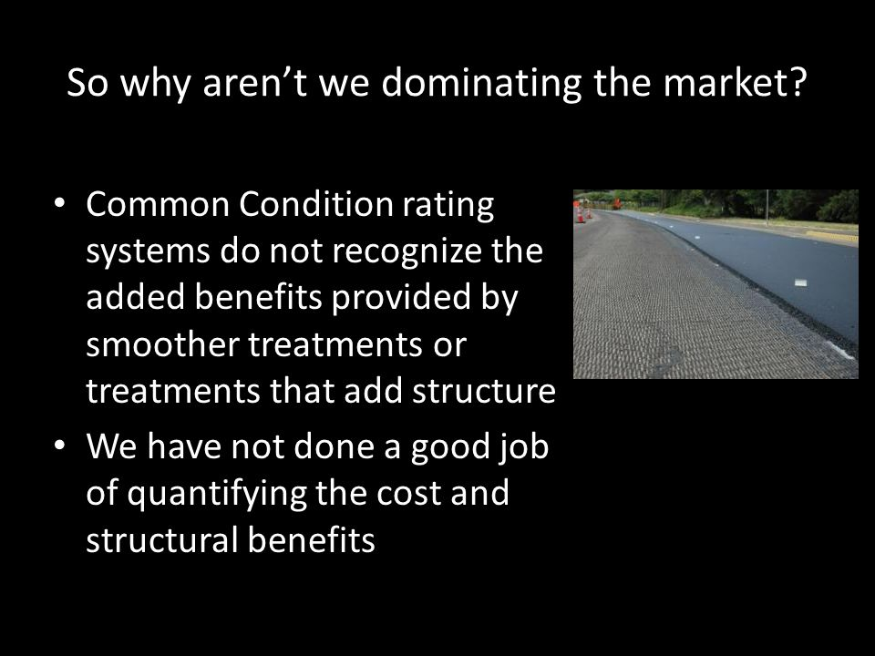 So why aren't we dominating the market? Common Condition rating systems do not recognize the added benefits provided by smoother treatments or treatme