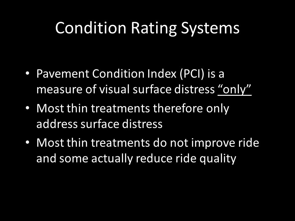 """Condition Rating Systems Pavement Condition Index (PCI) is a measure of visual surface distress """"only"""" Most thin treatments therefore only address sur"""