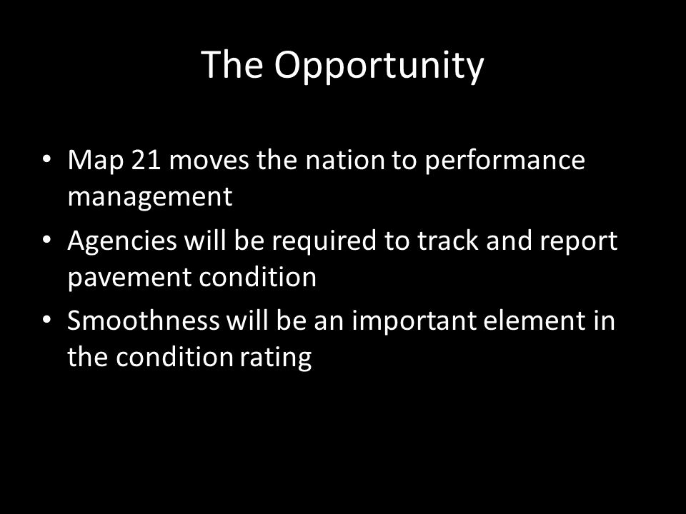 The Opportunity Map 21 moves the nation to performance management Agencies will be required to track and report pavement condition Smoothness will be