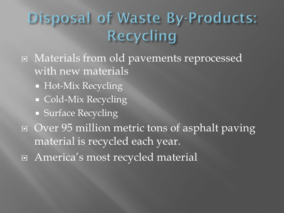  Materials from old pavements reprocessed with new materials  Hot-Mix Recycling  Cold-Mix Recycling  Surface Recycling  Over 95 million metric to