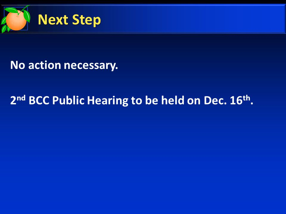 Next Step No action necessary. 2 nd BCC Public Hearing to be held on Dec. 16 th.