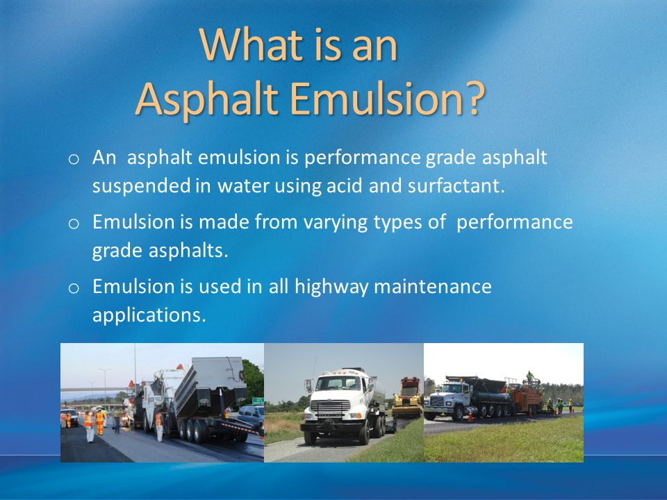 What is an Asphalt Emulsion? What is an Asphalt Emulsion? o An asphalt emulsion is performance grade asphalt suspended in water using acid and surfact