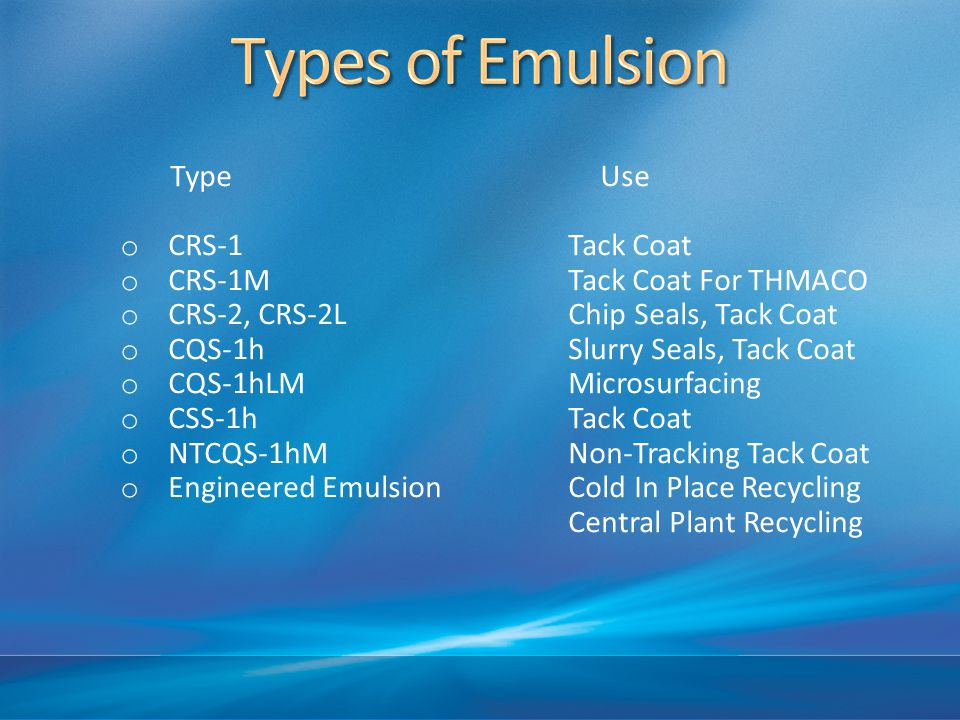 TypeUse o CRS-1 Tack Coat o CRS-1M Tack Coat For THMACO o CRS-2, CRS-2L Chip Seals, Tack Coat o CQS-1h Slurry Seals, Tack Coat o CQS-1hLM Microsurfacing o CSS-1h Tack Coat o NTCQS-1hM Non-Tracking Tack Coat o Engineered Emulsion Cold In Place Recycling Central Plant Recycling
