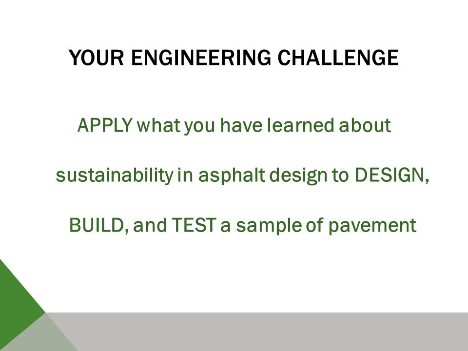YOUR ENGINEERING CHALLENGE APPLY what you have learned about sustainability in asphalt design to DESIGN, BUILD, and TEST a sample of pavement