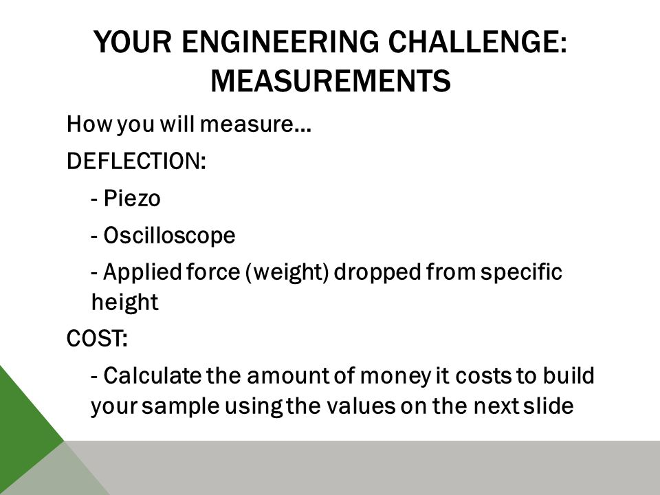 YOUR ENGINEERING CHALLENGE: MEASUREMENTS How you will measure… DEFLECTION: - Piezo - Oscilloscope - Applied force (weight) dropped from specific height COST: - Calculate the amount of money it costs to build your sample using the values on the next slide
