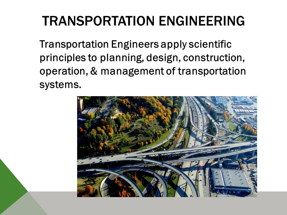 TRANSPORTATION ENGINEERING Transportation Engineers apply scientific principles to planning, design, construction, operation, & management of transportation systems.
