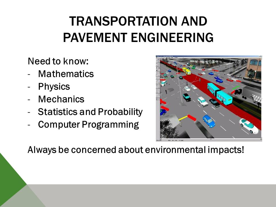 TRANSPORTATION AND PAVEMENT ENGINEERING Need to know: -Mathematics -Physics -Mechanics -Statistics and Probability -Computer Programming Always be concerned about environmental impacts!