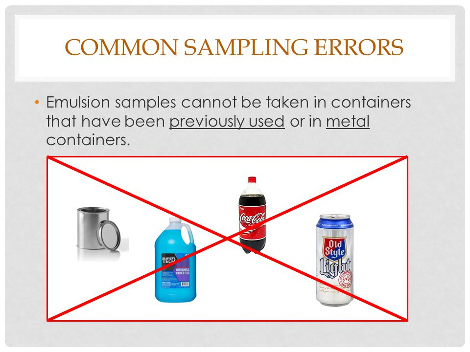 COMMON SAMPLING ERRORS Emulsion samples cannot be taken in containers that have been previously used or in metal containers.