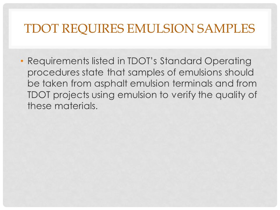 TDOT REQUIRES EMULSION SAMPLES Requirements listed in TDOT's Standard Operating procedures state that samples of emulsions should be taken from asphalt emulsion terminals and from TDOT projects using emulsion to verify the quality of these materials.