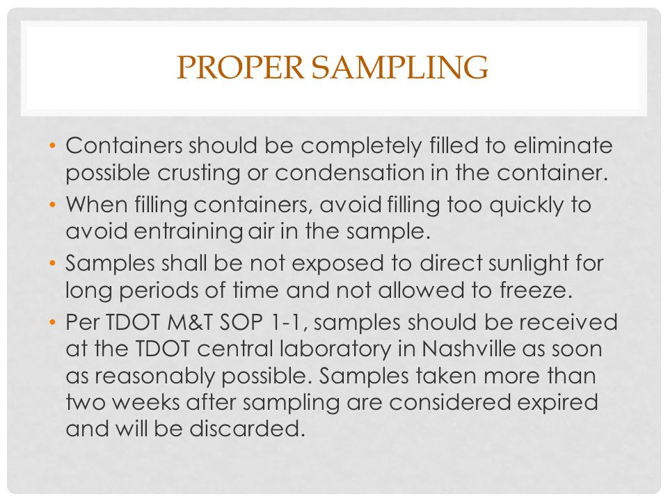 PROPER SAMPLING Containers should be completely filled to eliminate possible crusting or condensation in the container.