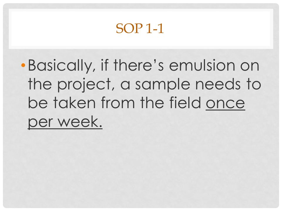 SOP 1-1 Basically, if there's emulsion on the project, a sample needs to be taken from the field once per week.