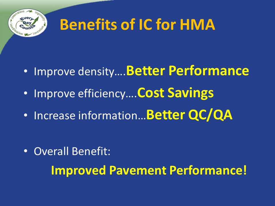Benefits of IC for HMA Improve density…. Better Performance Improve efficiency…. Cost Savings Increase information… Better QC/QA Overall Benefit: Impr
