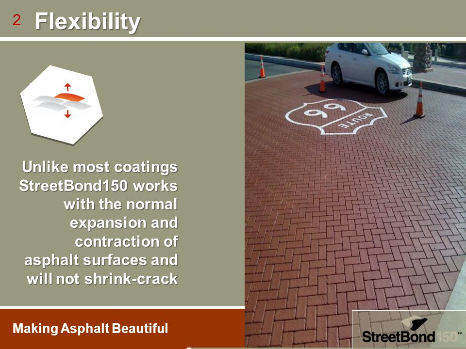 Unlike most coatings StreetBond150 works with the normal expansion and contraction of asphalt surfaces and will not shrink-crack 2 Flexibility Flexibi