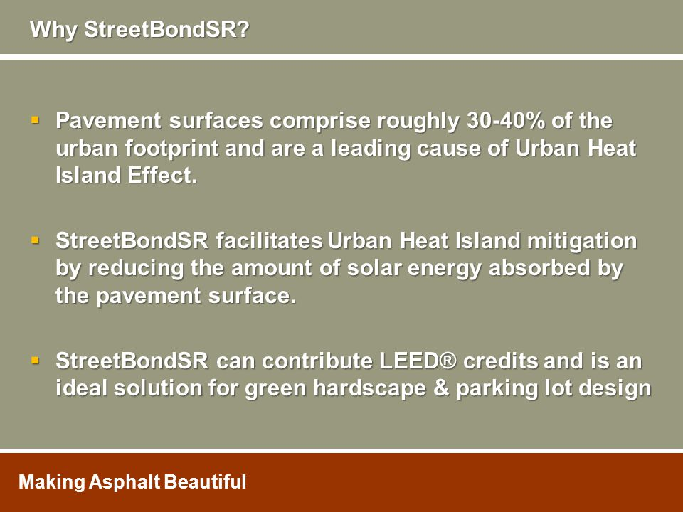  Pavement surfaces comprise roughly 30-40% of the urban footprint and are a leading cause of Urban Heat Island Effect.  StreetBondSR facilitates Urb