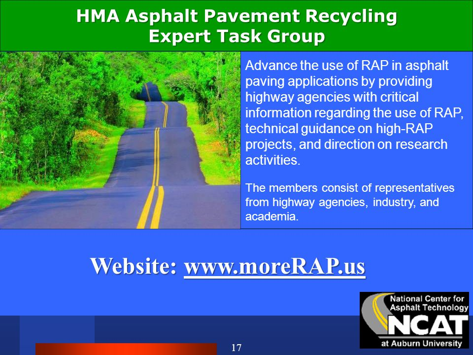 17 HMA Asphalt Pavement Recycling Expert Task Group Advance the use of RAP in asphalt paving applications by providing highway agencies with critical information regarding the use of RAP, technical guidance on high-RAP projects, and direction on research activities.
