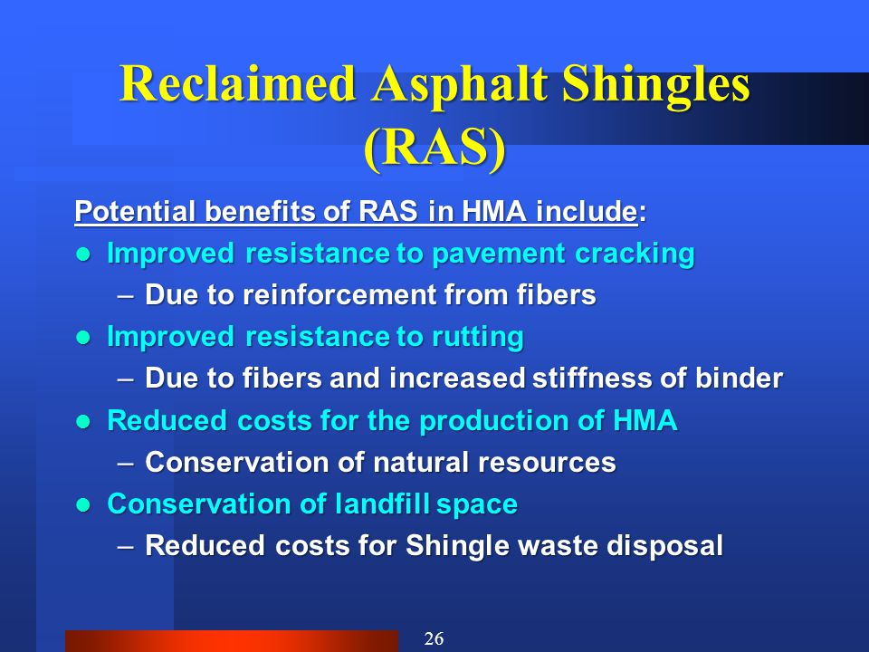 Reclaimed Asphalt Shingles (RAS) Potential benefits of RAS in HMA include: Improved resistance to pavement cracking Improved resistance to pavement cracking –Due to reinforcement from fibers Improved resistance to rutting Improved resistance to rutting –Due to fibers and increased stiffness of binder Reduced costs for the production of HMA Reduced costs for the production of HMA –Conservation of natural resources Conservation of landfill space Conservation of landfill space –Reduced costs for Shingle waste disposal 26