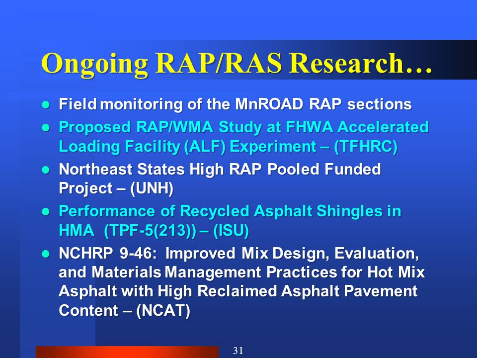 Ongoing RAP/RAS Research… Field monitoring of the MnROAD RAP sections Field monitoring of the MnROAD RAP sections Proposed RAP/WMA Study at FHWA Accelerated Loading Facility (ALF) Experiment – (TFHRC) Proposed RAP/WMA Study at FHWA Accelerated Loading Facility (ALF) Experiment – (TFHRC) Northeast States High RAP Pooled Funded Project – (UNH) Northeast States High RAP Pooled Funded Project – (UNH) Performance of Recycled Asphalt Shingles in HMA (TPF-5(213)) – (ISU) Performance of Recycled Asphalt Shingles in HMA (TPF-5(213)) – (ISU) NCHRP 9-46: Improved Mix Design, Evaluation, and Materials Management Practices for Hot Mix Asphalt with High Reclaimed Asphalt Pavement Content – (NCAT) NCHRP 9-46: Improved Mix Design, Evaluation, and Materials Management Practices for Hot Mix Asphalt with High Reclaimed Asphalt Pavement Content – (NCAT) 31